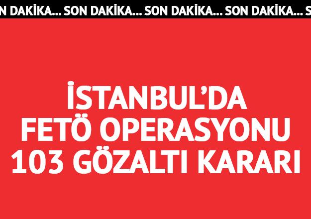 İstanbul'da geniş çaplı FETÖ operasyonu: 103 gözaltı kararı