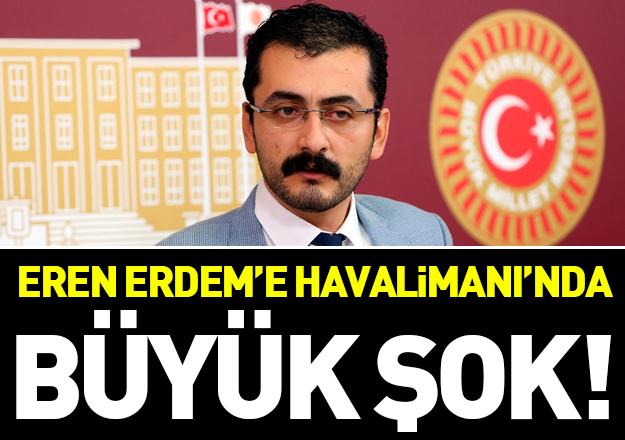 Eren Erdem'e Atatürk Havalimanı'nda büyük şok