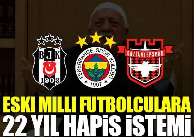 Fenerbahçe ve Beşiktaşlı eski oyunculara 22 yıl hapis istemi