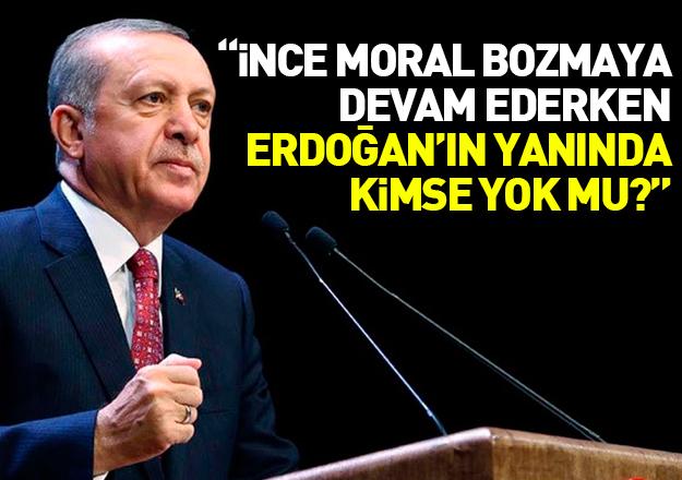İnce moral bozmayı sürdürürken, Erdoğan'ın yanında kimse yok mu?