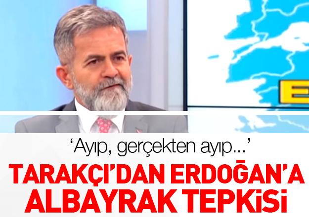 Ali Tarakçı'dan Erdoğan'a Albayrak tepkisi