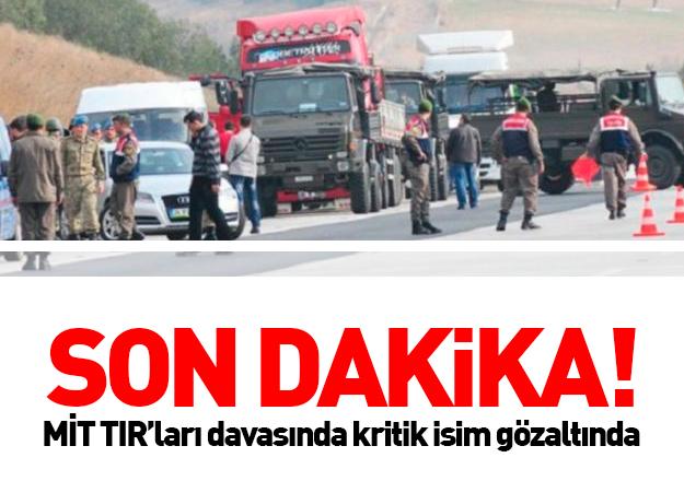 MİT TIR'ları davasında kritik isim gözaltında