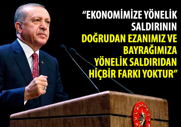 Cumhurbaşkanı Erdoğan: Ekonomimize yönelik saldırının doğrudan ezanımızı ve bayrağımıza yönelik saldırıdan hiçbir farkı yoktur