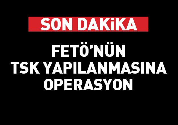 TSK'da FETÖ operasyonu