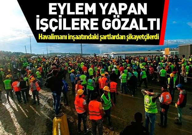 Dün eylem yapan 3. havalimanı işçileri gözaltında