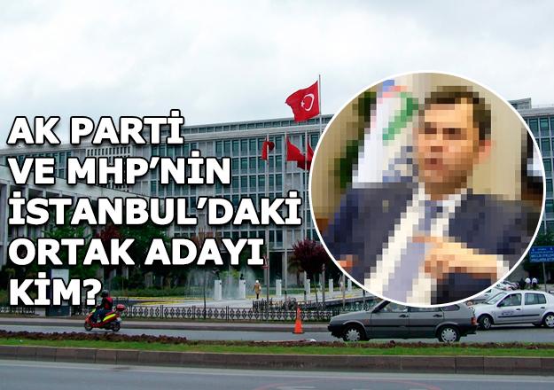 İşte İstanbul'da AK Parti ve MHP'nin ortak adayı