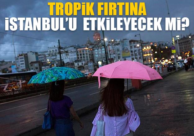 Tropik fırtına İstanbul'da görülecek mi?