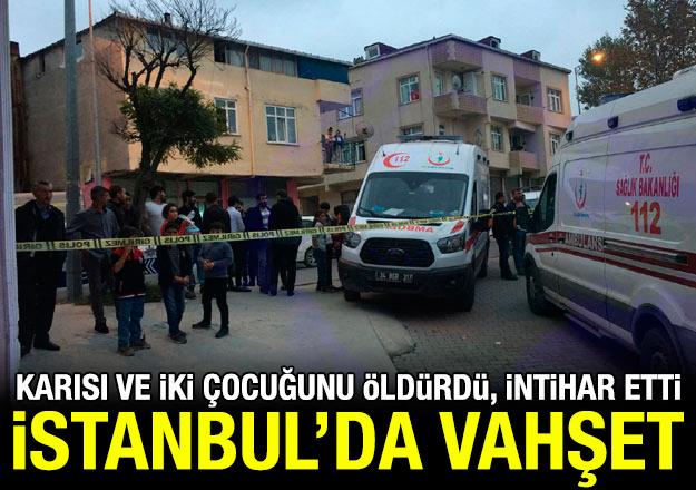 Arnavutköy'de vahşet: Karısını ve çocuklarını öldürüp intihar etti