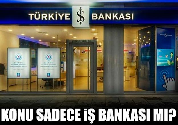 Konu sadece İş Bankası mı?