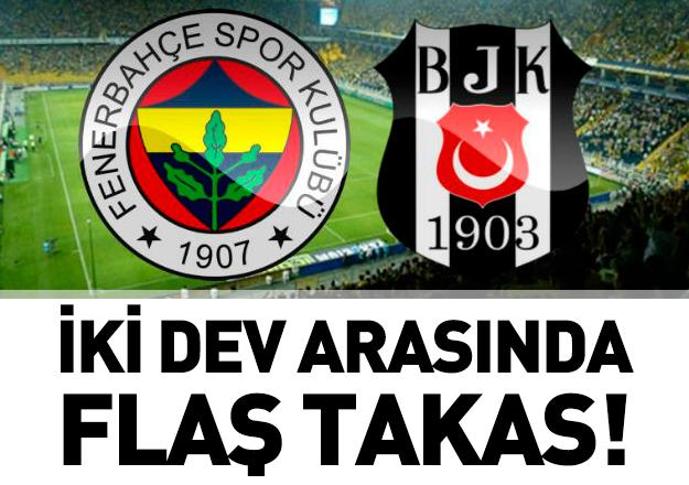 Beşiktaş ile Fenerbahçe arasında flaş takas!