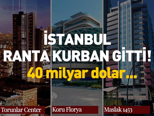 İstanbul ranta kurban gitti! 40 milyar dolarlık vurgun