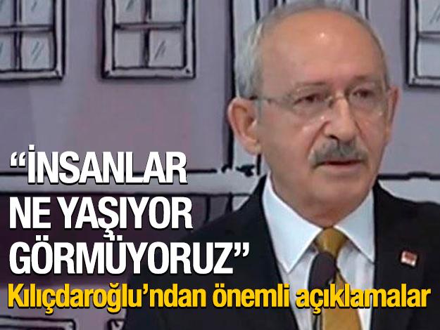 Kılıçdaroğlu: İnsanlar ne yaşıyor görmüyoruz