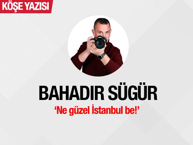Ne güzel İstanbul be!