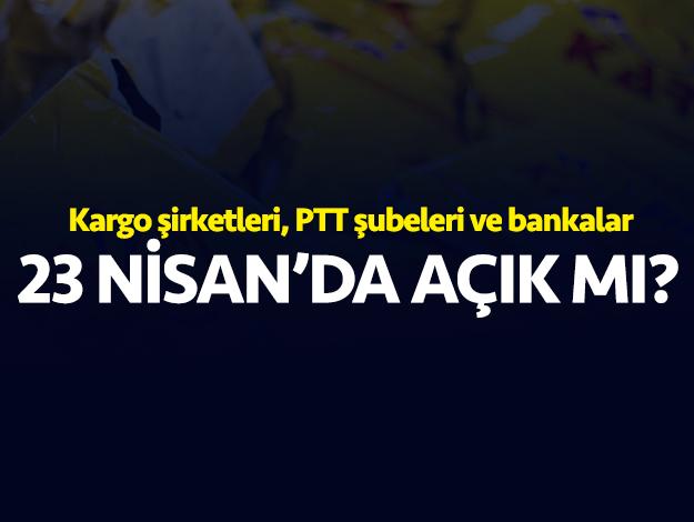 23 Nisan Salı bankalar, PTT ve kargo şubeleri açık mı