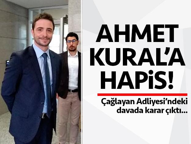Ahmet Kural 16 ay 20 gün hapis cezasına çarptırıldı