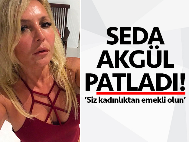 Seda Akgül takipçilerine patladı: Siz kadınlıktan emekli olun