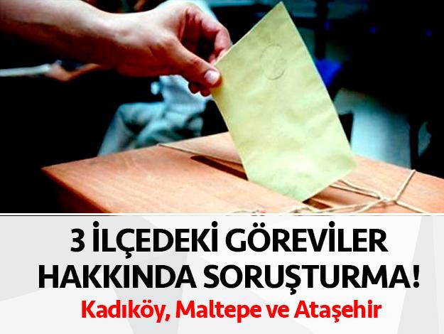 Kadıköy, Maltepe ve Ataşehir'deki tüm sandık görevlilerine inceleme
