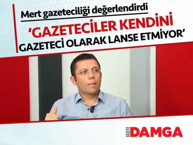 Mehmet Mert: Gazeteciler artık kendisini gazeteci olarak lanse etmiyor