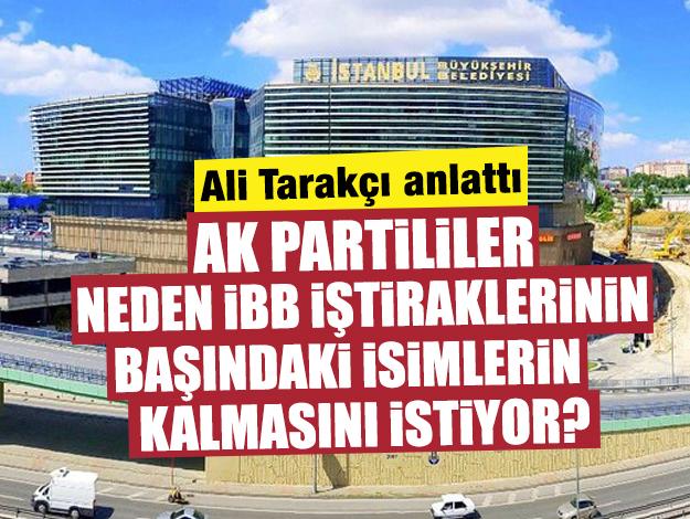 Ali Tarakçı açıkladı: AK Partili yetkililer İBB iştiraklerin başındaki kişilerin kalmasını neden istiyor?