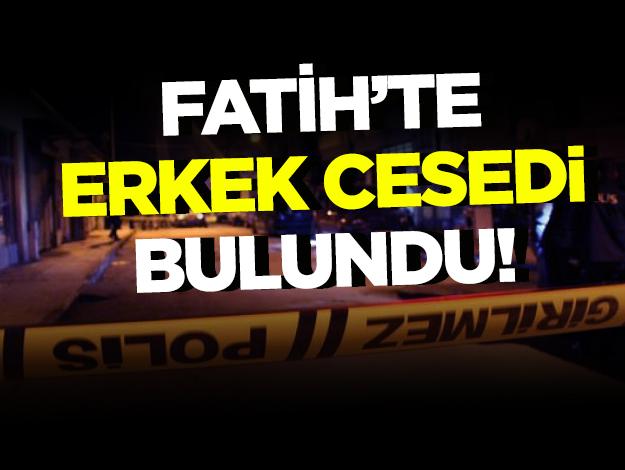 Fatih'te erkek cesedi bulundu