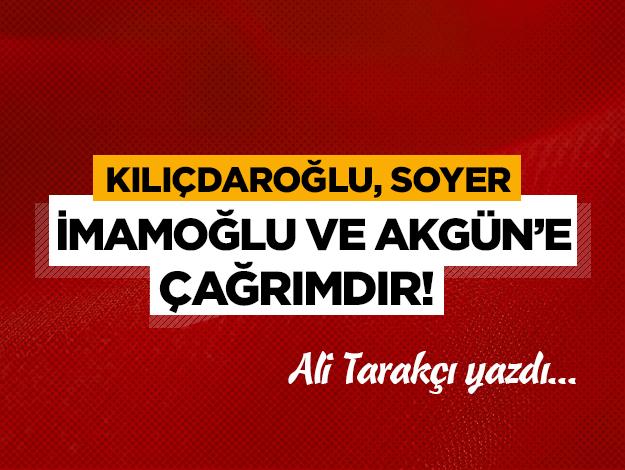 Kılıçdaroğlu, Soyer, İmamoğlu ve Akgün'e çağrımdır!