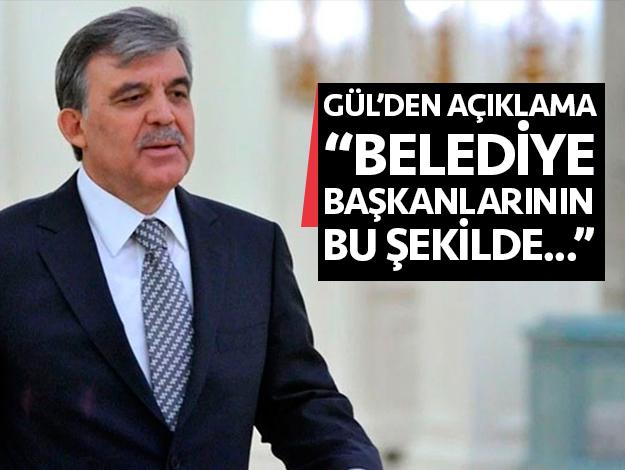 """Abdullah Gül: """"Belediye başkanlarının bu şekilde..."""""""