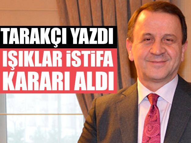 Ali Tarakçı yazdı, Özcan Işıklar istifa kararı aldı
