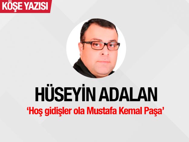 Hoş gidişler ola Mustafa Kemal Paşa