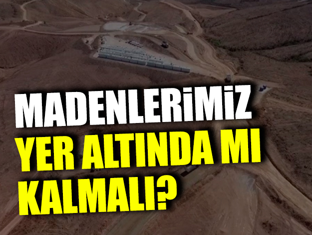 Madenlerimiz yerin altında mı kalmalı?