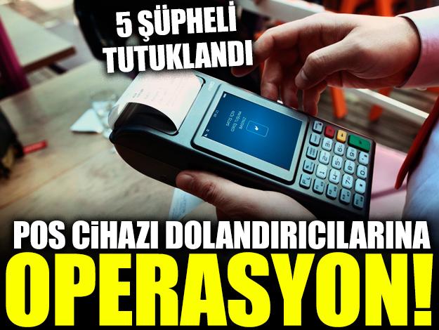 POS cihazı dolandırıcılarına operasyon: 5 tutuklama
