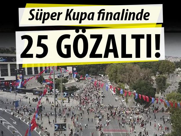 Süper Kupa finalinde 25 gözaltı!