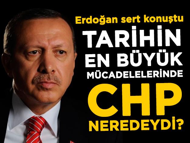Cumhrubaşkanı Erdoğan: Tarihin en büyük mücadelelerinde CHP neredeydi?
